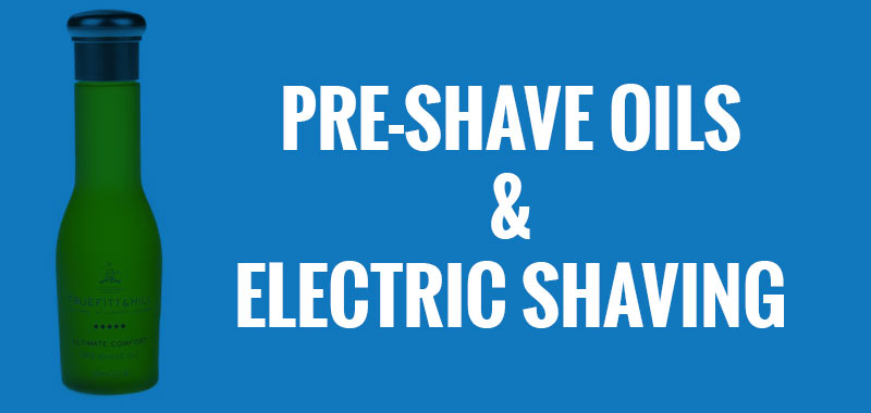 Pre-Shave Oils and Electric Shaving—are they worth the trouble?