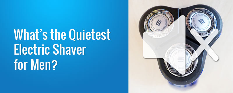 What's the Quietest Electric Shaver for Men?
