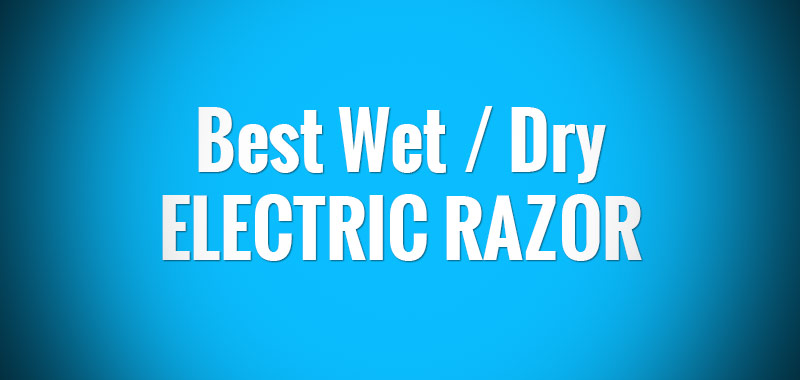 The Best Wet Dry Electric Razor: A Complete Guide